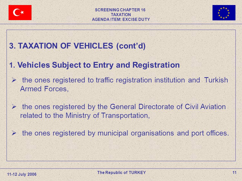 SCREENING CHAPTER 16 TAXATION AGENDA ITEM: EXCISE DUTY 11The Republic of TURKEY 11-12 July 2006 the ones registered to traffic registration institutio