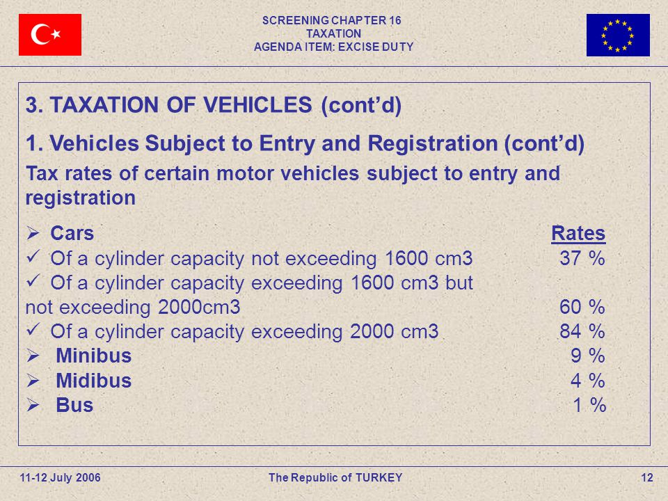 SCREENING CHAPTER 16 TAXATION AGENDA ITEM: EXCISE DUTY 12The Republic of TURKEY11-12 July 2006 Tax rates of certain motor vehicles subject to entry an