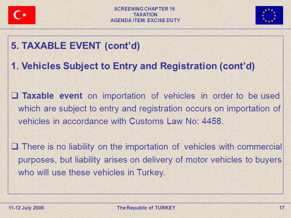 SCREENING CHAPTER 16 TAXATION AGENDA ITEM: EXCISE DUTY 17The Republic of TURKEY11-12 July 2006 Taxable event on importation of vehicles in order to be