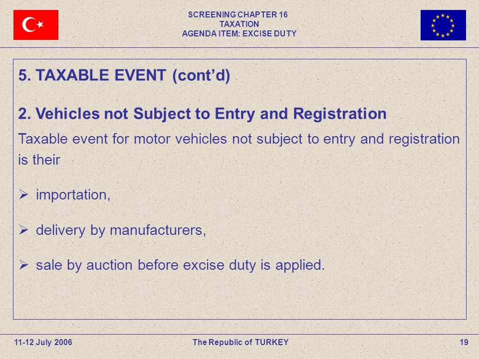 SCREENING CHAPTER 16 TAXATION AGENDA ITEM: EXCISE DUTY 19The Republic of TURKEY11-12 July 2006 Taxable event for motor vehicles not subject to entry a