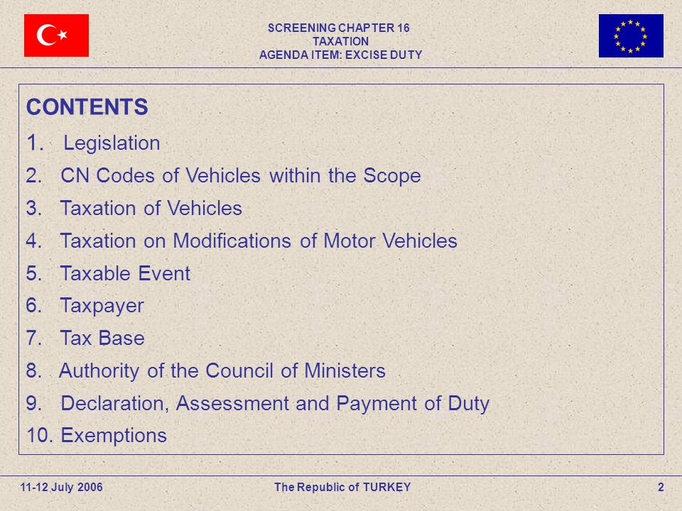 SCREENING CHAPTER 16 TAXATION AGENDA ITEM: EXCISE DUTY 13The Republic of TURKEY11-12 July 2006 Tax rates of certain motor vehicles subject to entry and Registration (contd) Rates Trucks4% Motorcycles Of a cylinder capacity not exceeding 250 cm322% Above 250 cm337% Airplanes-Helicopters0,5% Traveller and tour ships6,7% Yachts8% 3.