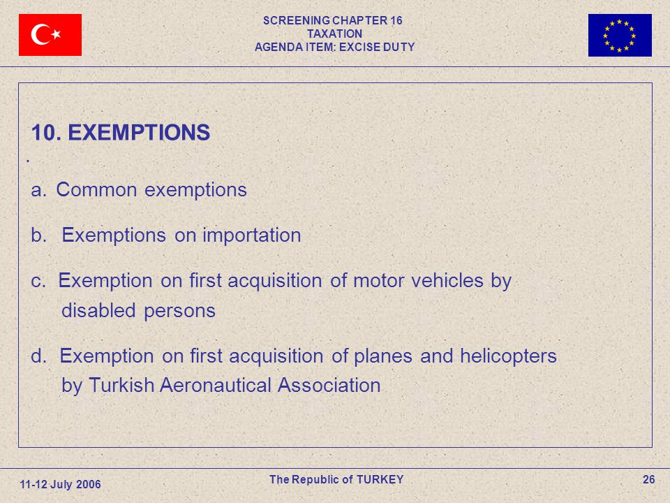 SCREENING CHAPTER 16 TAXATION AGENDA ITEM: EXCISE DUTY 26The Republic of TURKEY 11-12 July 2006. 10. EXEMPTIONS a.Common exemptions b. Exemptions on i