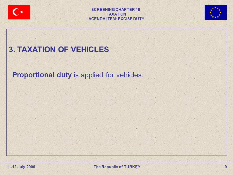 SCREENING CHAPTER 16 TAXATION AGENDA ITEM: EXCISE DUTY 20The Republic of TURKEY 11-12 July 2006 Taxpayers for vehicles which are subject to entry and registration are the persons who carry out the trade of (persons who sell vehicles to users), import to use, sell by auction.