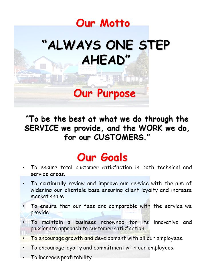 ALWAYS ONE STEP AHEAD Our Motto Our Purpose To be the best at what we do through the SERVICE we provide, and the WORK we do, for our CUSTOMERS.To be t