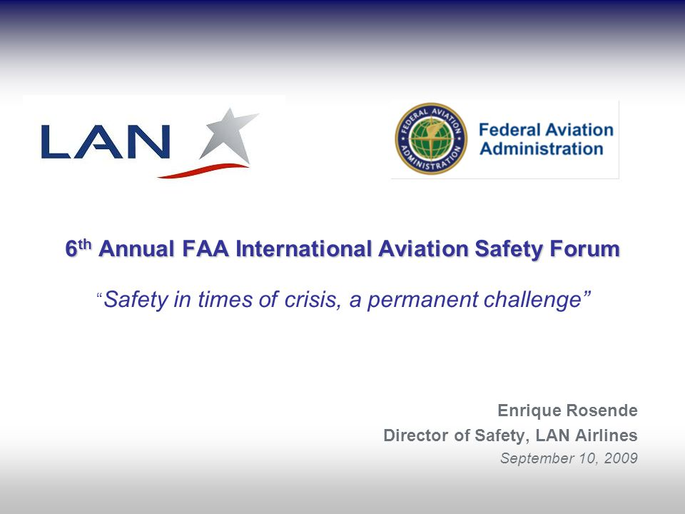 6 th Annual FAA International Aviation Safety Forum 6 th Annual FAA International Aviation Safety Forum Safety in times of crisis, a permanent challenge Enrique Rosende Director of Safety, LAN Airlines September 10, 2009