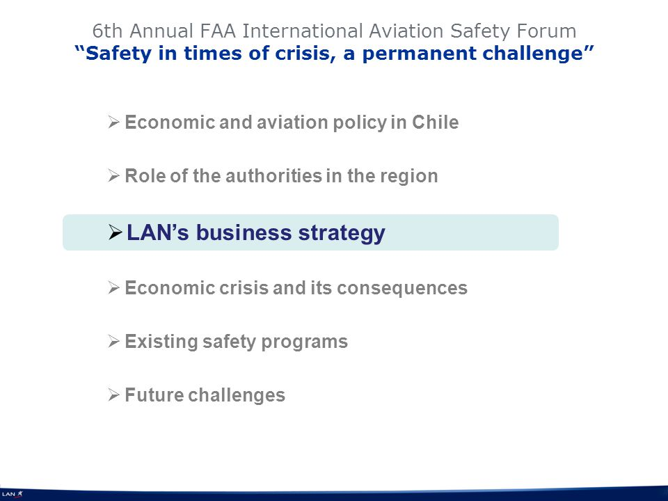 6th Annual FAA International Aviation Safety Forum Safety in times of crisis, a permanent challenge Economic and aviation policy in Chile Role of the authorities in the region LANs business strategy Economic crisis and its consequences Existing safety programs Future challenges