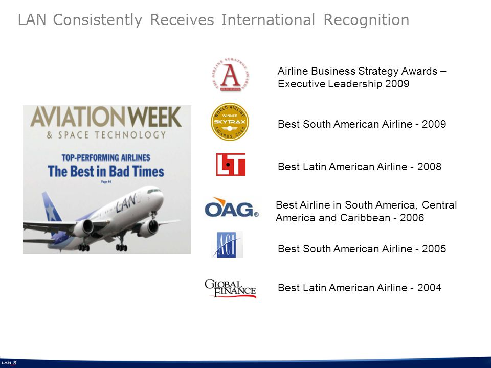 LAN Consistently Receives International Recognition Best South American Airline - 2009 Best Latin American Airline - 2008 Best Latin American Airline - 2004 Best Airline in South America, Central America and Caribbean - 2006 Best South American Airline - 2005 Airline Business Strategy Awards – Executive Leadership 2009