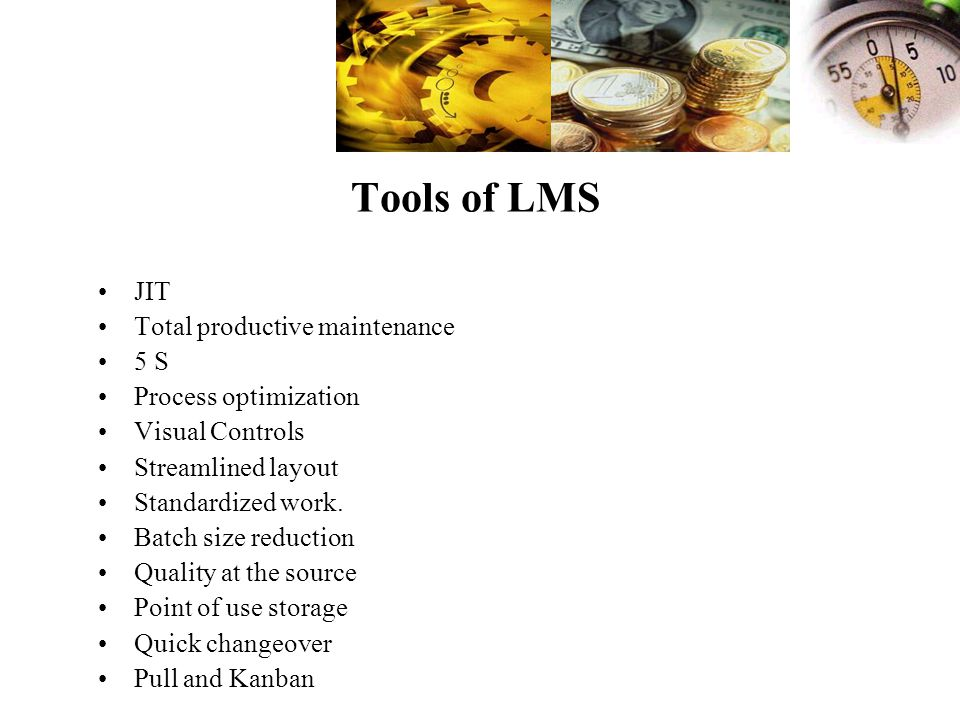 Tools of LMS JIT Total productive maintenance 5 S Process optimization Visual Controls Streamlined layout Standardized work. Batch size reduction Qual