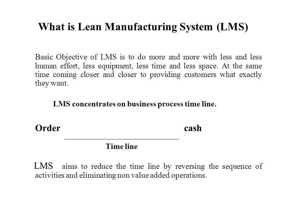 What is Lean Manufacturing System (LMS) Basic Objective of LMS is to do more and more with less and less human effort, less equipment, less time and less space.