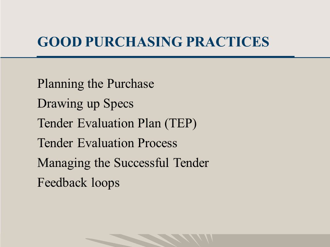 10 GOOD PURCHASING PRACTICES Planning the Purchase Drawing up Specs Tender Evaluation Plan (TEP) Tender Evaluation Process Managing the Successful Ten
