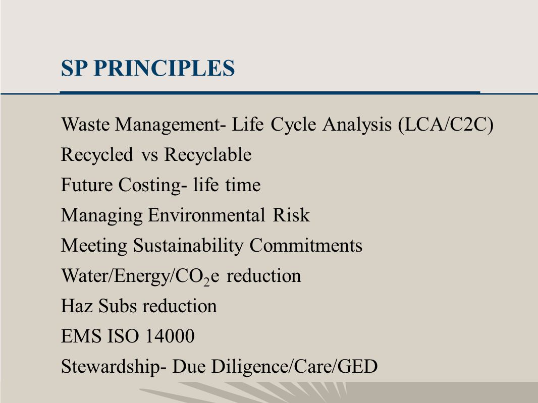 11 SP PRINCIPLES Waste Management- Life Cycle Analysis (LCA/C2C) Recycled vs Recyclable Future Costing- life time Managing Environmental Risk Meeting