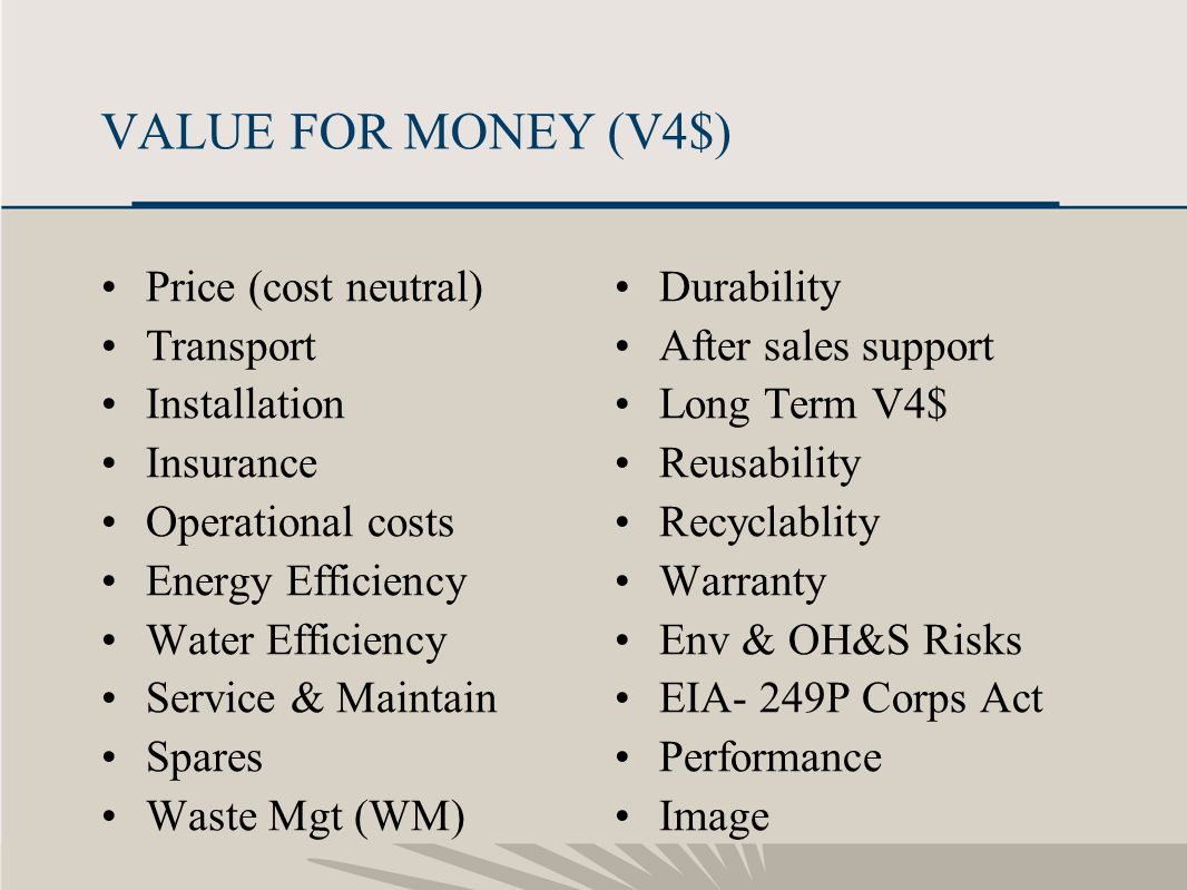 12 VALUE FOR MONEY (V4$) Price (cost neutral) Transport Installation Insurance Operational costs Energy Efficiency Water Efficiency Service & Maintain