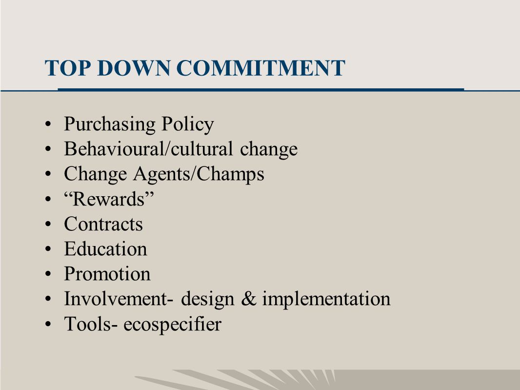 16 TOP DOWN COMMITMENT Purchasing Policy Behavioural/cultural change Change Agents/Champs Rewards Contracts Education Promotion Involvement- design &
