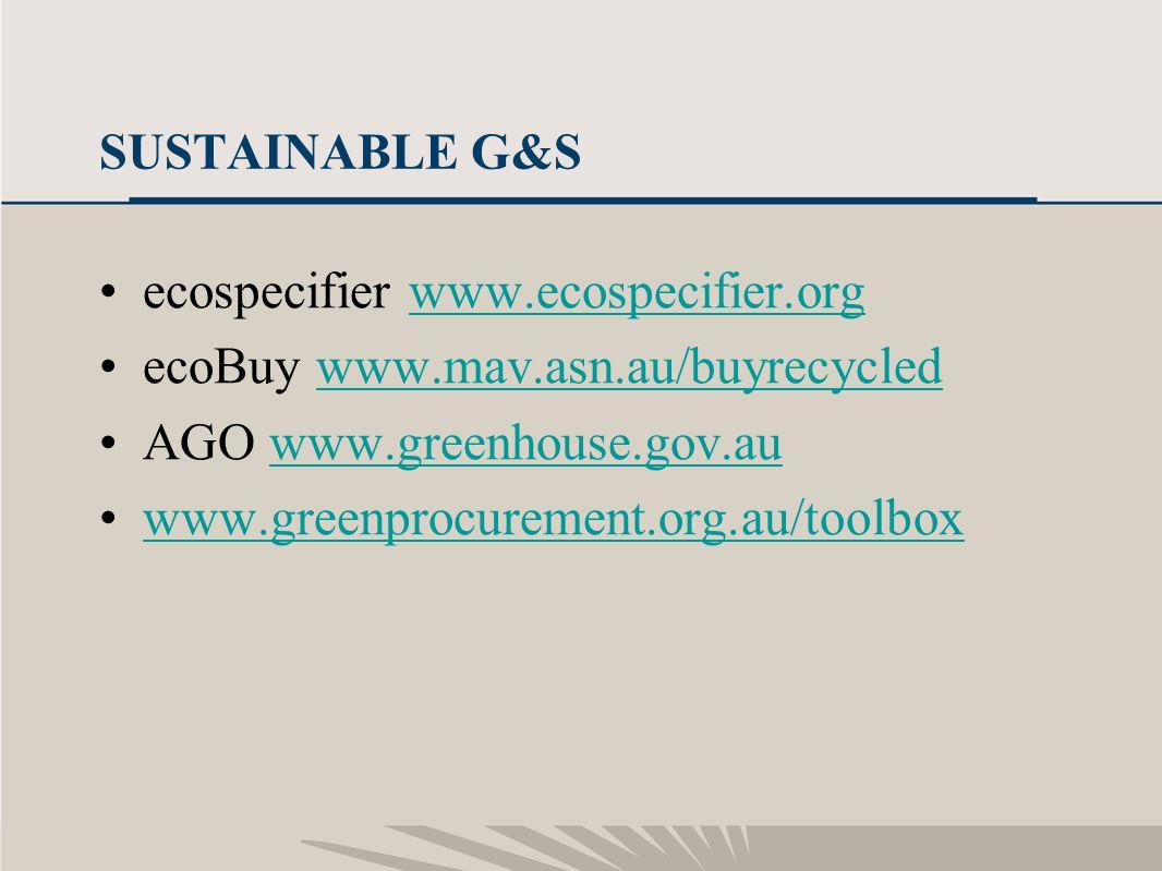 20 SUSTAINABLE G&S ecospecifier www.ecospecifier.orgwww.ecospecifier.org ecoBuy www.mav.asn.au/buyrecycledwww.mav.asn.au/buyrecycled AGO www.greenhouse.gov.auwww.greenhouse.gov.au www.greenprocurement.org.au/toolbox