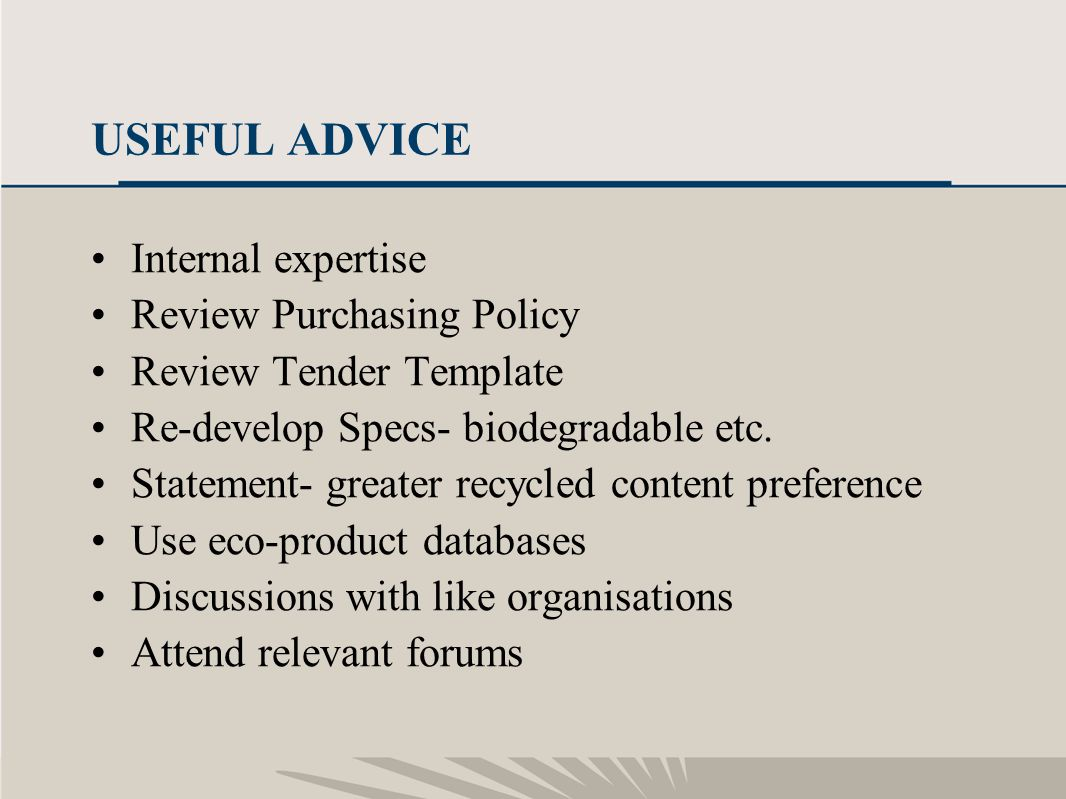 24 USEFUL ADVICE Internal expertise Review Purchasing Policy Review Tender Template Re-develop Specs- biodegradable etc. Statement- greater recycled c