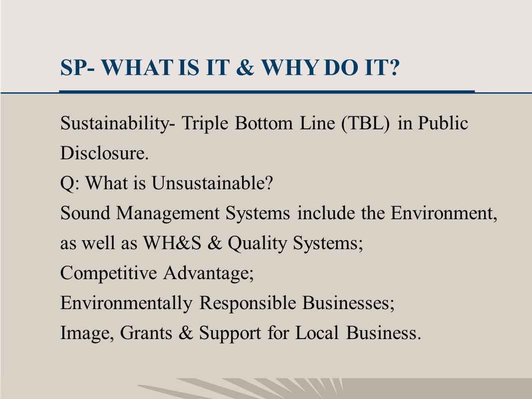 5 SP- WHAT IS IT & WHY DO IT? Sustainability- Triple Bottom Line (TBL) in Public Disclosure. Q: What is Unsustainable? Sound Management Systems includ