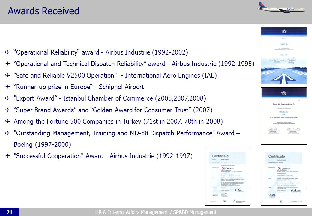 HR & Internal Affairs Management / SP&BD Management21 Awards Received Operational Reliability award - Airbus Industrie (1992-2002) Operational and Technical Dispatch Reliability award - Airbus Industrie (1992-1995) Safe and Reliable V2500 Operation - International Aero Engines (IAE) Runner-up prize in Europe - Schiphol Airport Export Award - İstanbul Chamber of Commerce (2005,2007,2008) Super Brand Awards and Golden Award for Consumer Trust (2007) Among the Fortune 500 Companies in Turkey (71st in 2007, 78th in 2008) Outstanding Management, Training and MD-88 Dispatch Performance Award – Boeing (1997-2000) Successful Cooperation Award - Airbus Industrie (1992-1997)