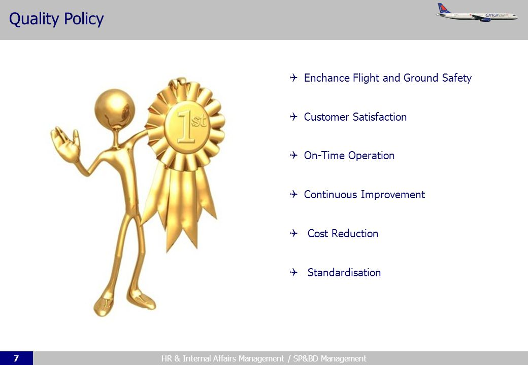 HR & Internal Affairs Management / SP&BD Management7 Quality Policy Enchance Flight and Ground Safety Customer Satisfaction On-Time Operation Continuous Improvement Cost Reduction Standardisation