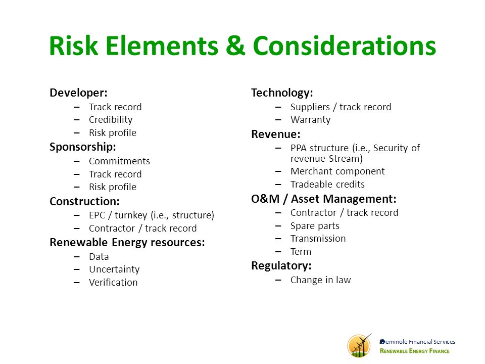 Risk Elements & Considerations Developer: – Track record – Credibility – Risk profile Sponsorship: – Commitments – Track record – Risk profile Construction: – EPC / turnkey (i.e., structure) – Contractor / track record Renewable Energy resources: – Data – Uncertainty – Verification Technology: – Suppliers / track record – Warranty Revenue: – PPA structure (i.e., Security of revenue Stream) – Merchant component – Tradeable credits O&M / Asset Management: – Contractor / track record – Spare parts – Transmission – Term Regulatory: – Change in law