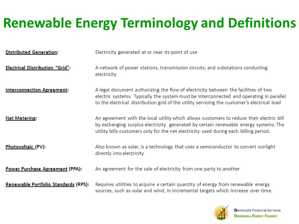 Renewable Energy Terminology and Definitions Distributed Generation: Electricity generated at or near its point of use Electrical Distribution Grid: A network of power stations, transmission circuits, and substations conducting electricity Interconnection Agreement: A legal document authorizing the flow of electricity between the facilities of two electric systems.