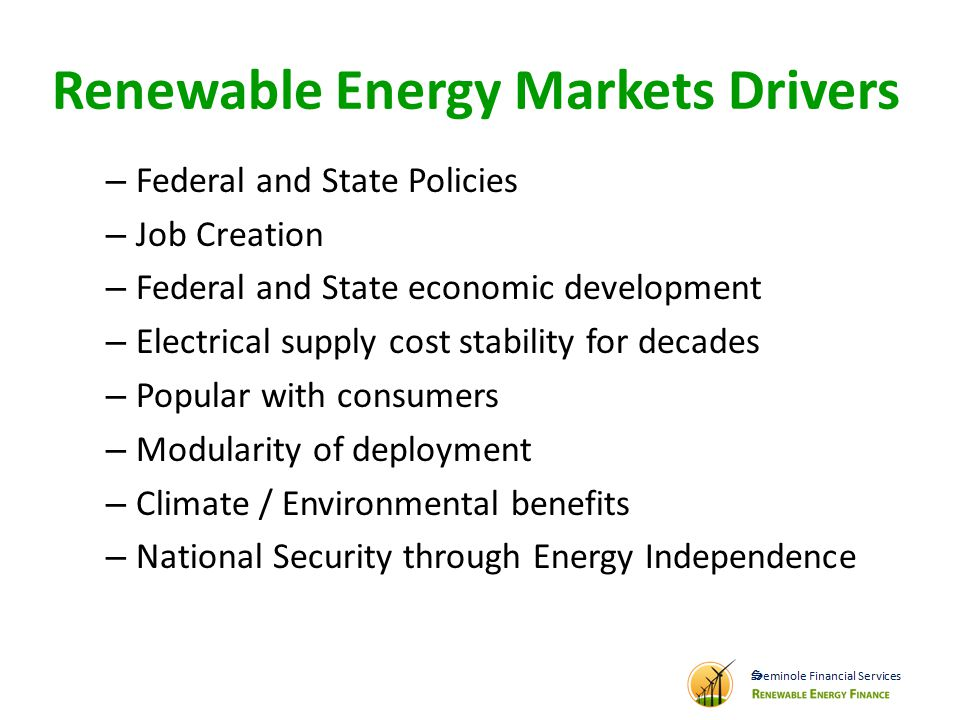 Renewable Energy Markets Drivers – Federal and State Policies – Job Creation – Federal and State economic development – Electrical supply cost stability for decades – Popular with consumers – Modularity of deployment – Climate / Environmental benefits – National Security through Energy Independence