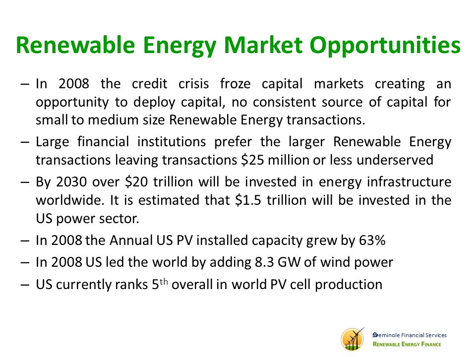 Renewable Energy Market Opportunities – In 2008 the credit crisis froze capital markets creating an opportunity to deploy capital, no consistent source of capital for small to medium size Renewable Energy transactions.