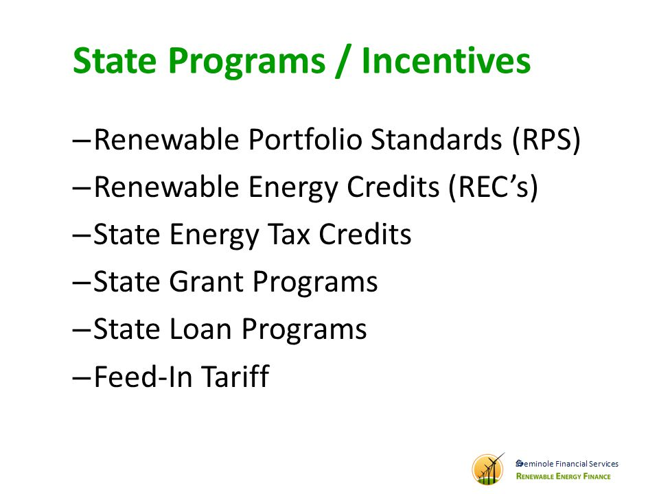 State Programs / Incentives – Renewable Portfolio Standards (RPS) – Renewable Energy Credits (RECs) – State Energy Tax Credits – State Grant Programs – State Loan Programs – Feed-In Tariff