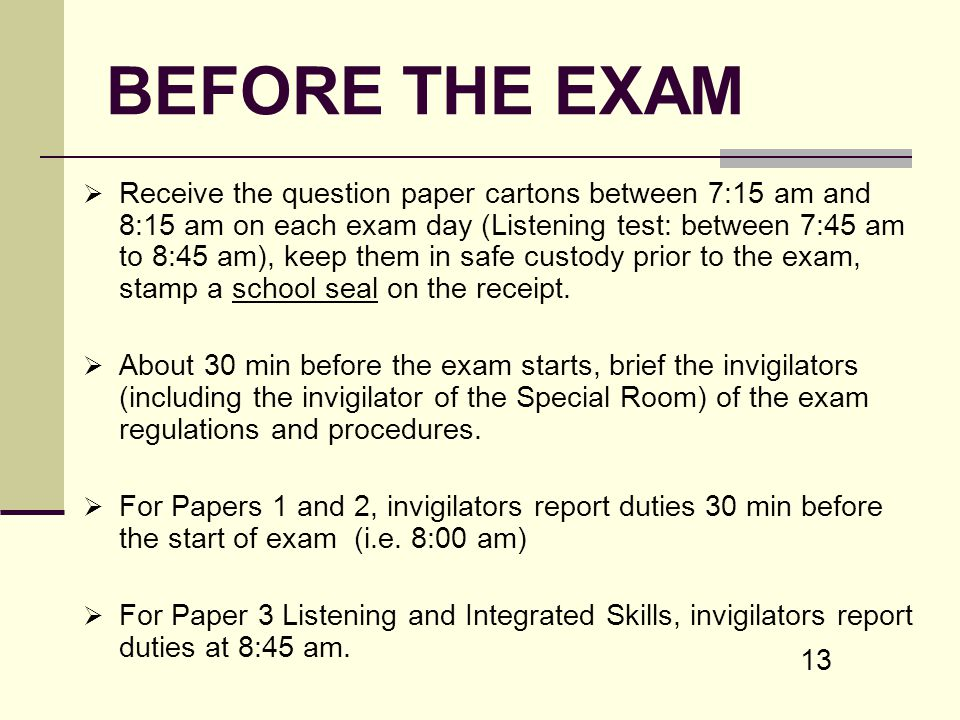 13 BEFORE THE EXAM Receive the question paper cartons between 7:15 am and 8:15 am on each exam day (Listening test: between 7:45 am to 8:45 am), keep