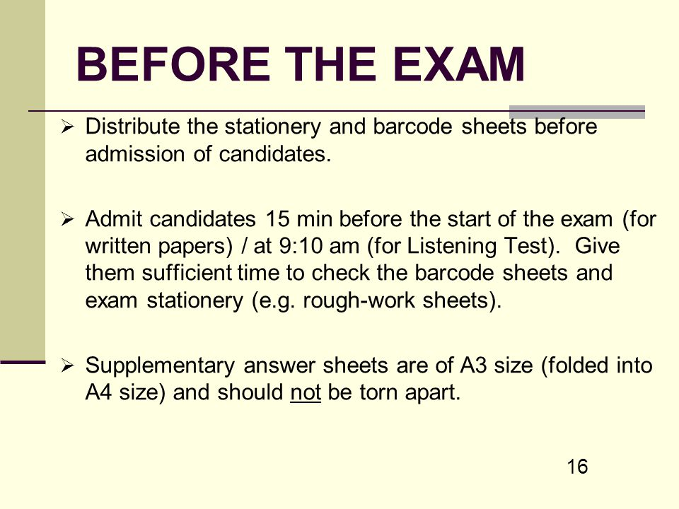 16 BEFORE THE EXAM Distribute the stationery and barcode sheets before admission of candidates. Admit candidates 15 min before the start of the exam (