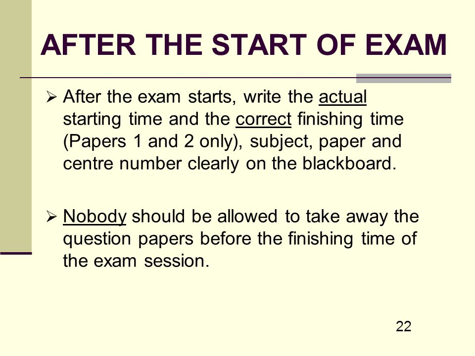 22 AFTER THE START OF EXAM After the exam starts, write the actual starting time and the correct finishing time (Papers 1 and 2 only), subject, paper