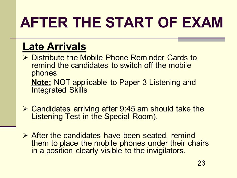 23 AFTER THE START OF EXAM Late Arrivals Distribute the Mobile Phone Reminder Cards to remind the candidates to switch off the mobile phones Note: NOT
