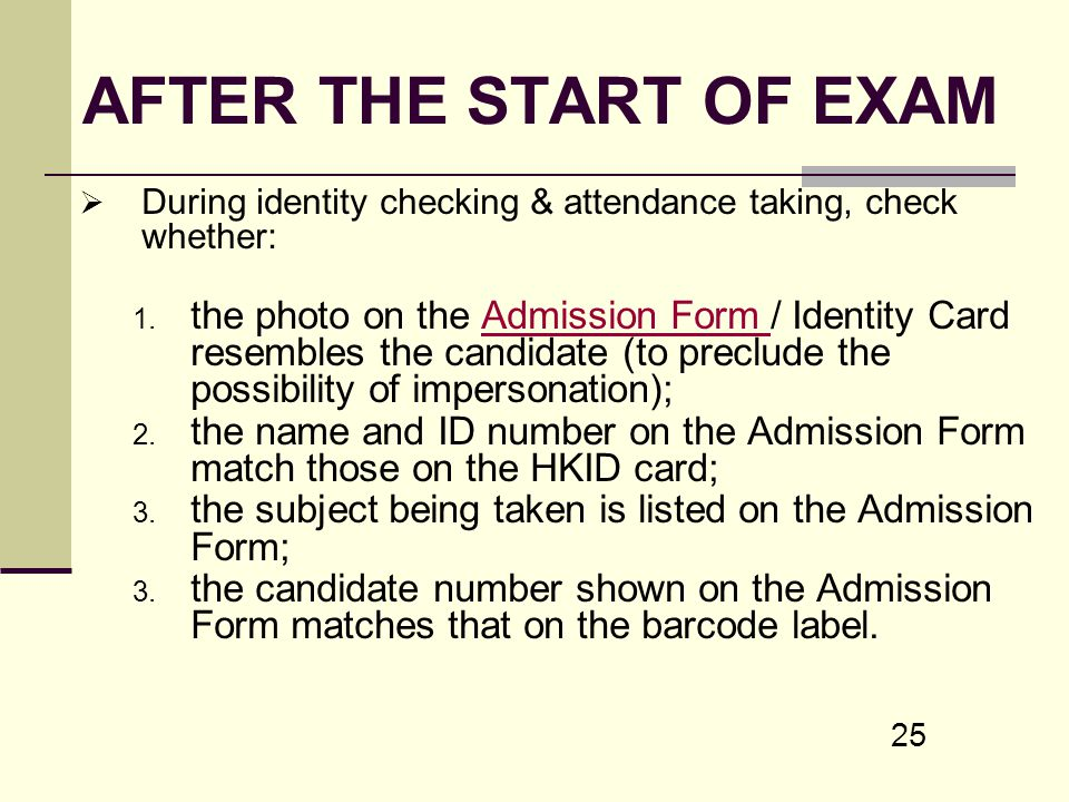 25 AFTER THE START OF EXAM During identity checking & attendance taking, check whether: 1. the photo on the Admission Form / Identity Card resembles t