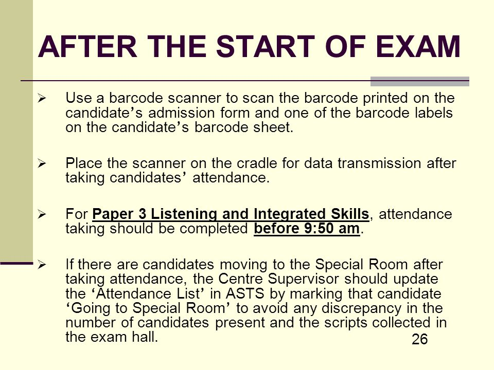 26 AFTER THE START OF EXAM Use a barcode scanner to scan the barcode printed on the candidate s admission form and one of the barcode labels on the ca