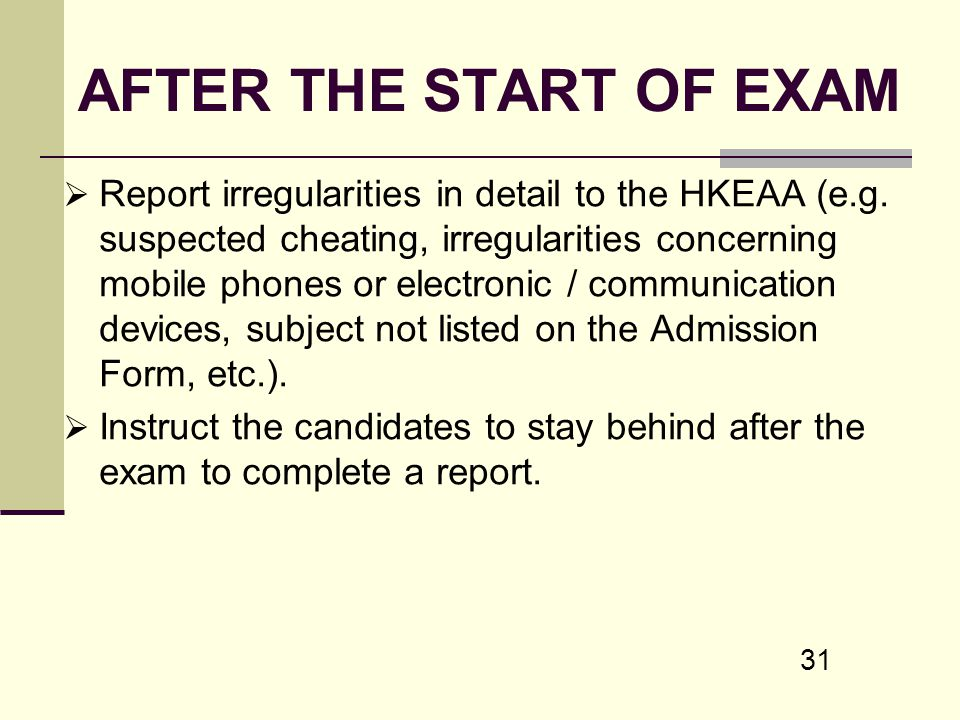 31 AFTER THE START OF EXAM Report irregularities in detail to the HKEAA (e.g. suspected cheating, irregularities concerning mobile phones or electroni