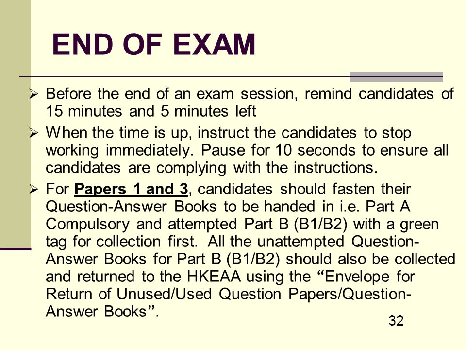 32 END OF EXAM Before the end of an exam session, remind candidates of 15 minutes and 5 minutes left When the time is up, instruct the candidates to s