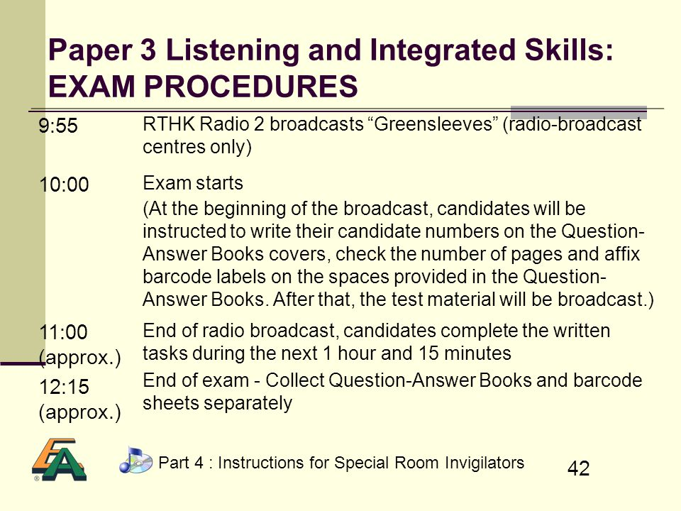 42 Paper 3 Listening and Integrated Skills: EXAM PROCEDURES 9:55 RTHK Radio 2 broadcasts Greensleeves (radio-broadcast centres only) 10:00 Exam starts