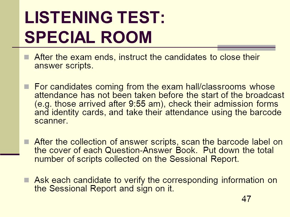 47 LISTENING TEST: SPECIAL ROOM After the exam ends, instruct the candidates to close their answer scripts. For candidates coming from the exam hall/c