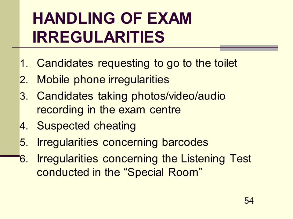 54 HANDLING OF EXAM IRREGULARITIES 1. Candidates requesting to go to the toilet 2. Mobile phone irregularities 3. Candidates taking photos/video/audio