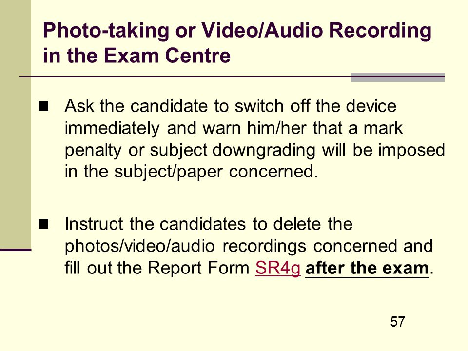57 Photo-taking or Video/Audio Recording in the Exam Centre Ask the candidate to switch off the device immediately and warn him/her that a mark penalt