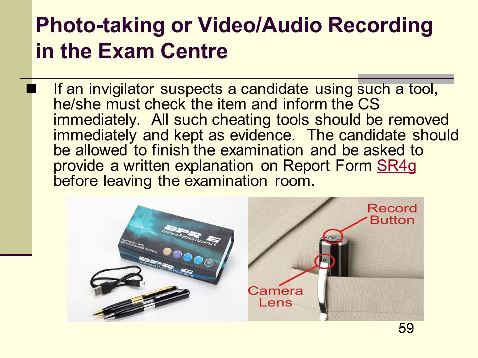 59 Photo-taking or Video/Audio Recording in the Exam Centre If an invigilator suspects a candidate using such a tool, he/she must check the item and i