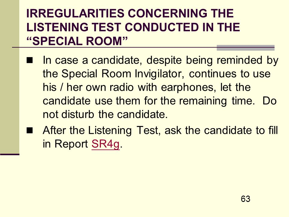 63 IRREGULARITIES CONCERNING THE LISTENING TEST CONDUCTED IN THE SPECIAL ROOM In case a candidate, despite being reminded by the Special Room Invigila