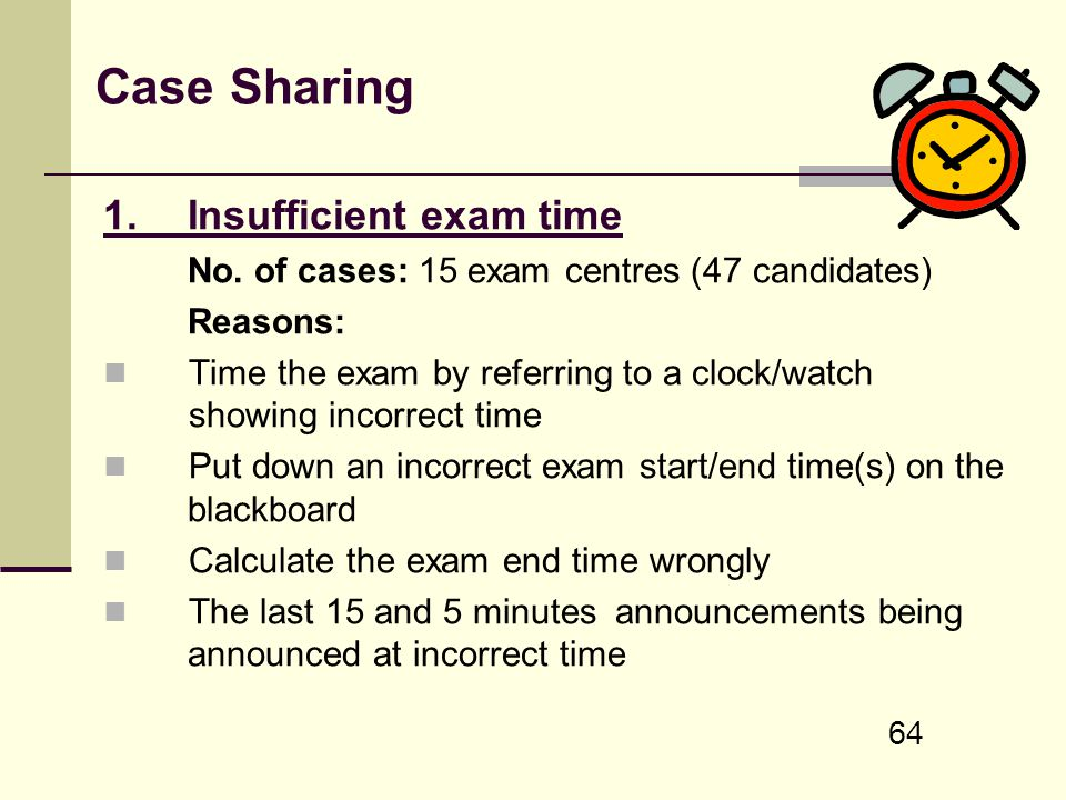 64 Case Sharing 1. Insufficient exam time No. of cases: 15 exam centres (47 candidates) Reasons: Time the exam by referring to a clock/watch showing i