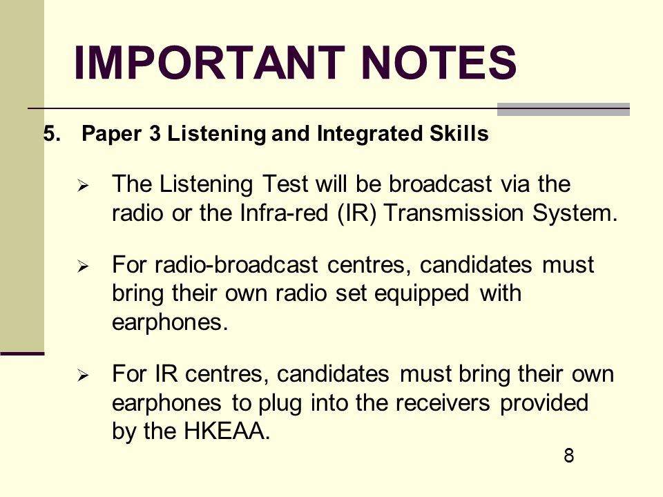 8 IMPORTANT NOTES 5.Paper 3 Listening and Integrated Skills The Listening Test will be broadcast via the radio or the Infra-red (IR) Transmission Syst