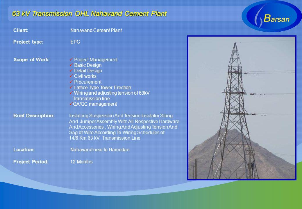 63 kV Transmission OHL Nahavand Cement Plant Client: Nahavand Cement Plant Project type: EPC Scope of Work: Project Management Basic Design Detail Des
