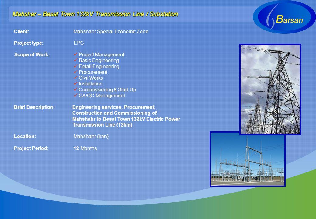 Mahshar – Besat Town 132kV Transmission Line / Substation Client: Mahshahr Special Economic Zone Project type: EPC Scope of Work: Project Management B