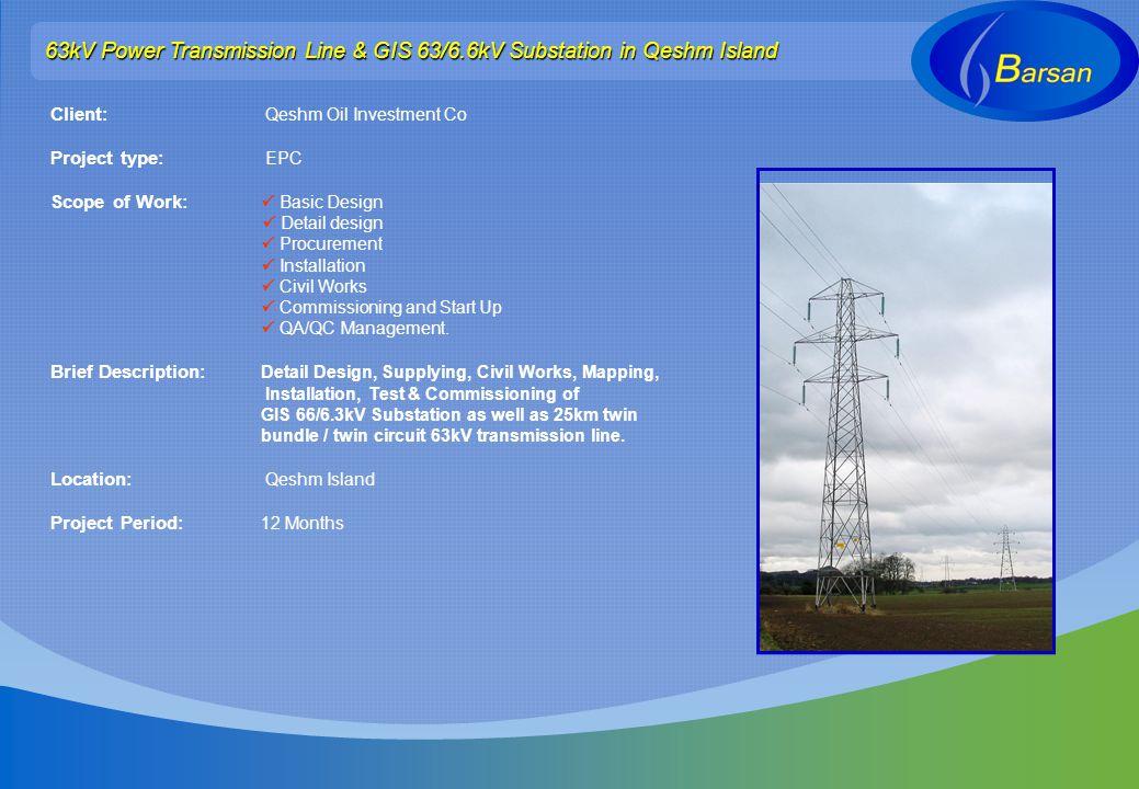 63kV Power Transmission Line & GIS 63/6.6kV Substation in Qeshm Island Client: Qeshm Oil Investment Co Project type: EPC Scope of Work: Basic Design D