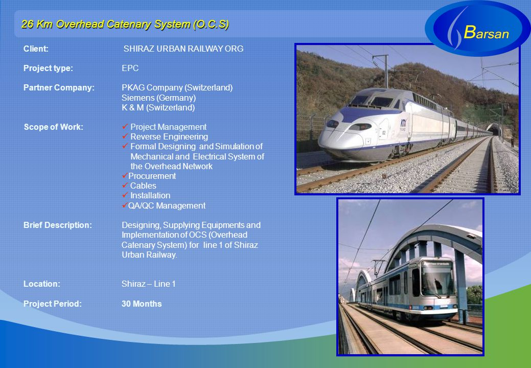 26 Km Overhead Catenary System (O.C.S) Client: SHIRAZ URBAN RAILWAY ORG Project type: EPC Partner Company: PKAG Company (Switzerland) Siemens (Germany