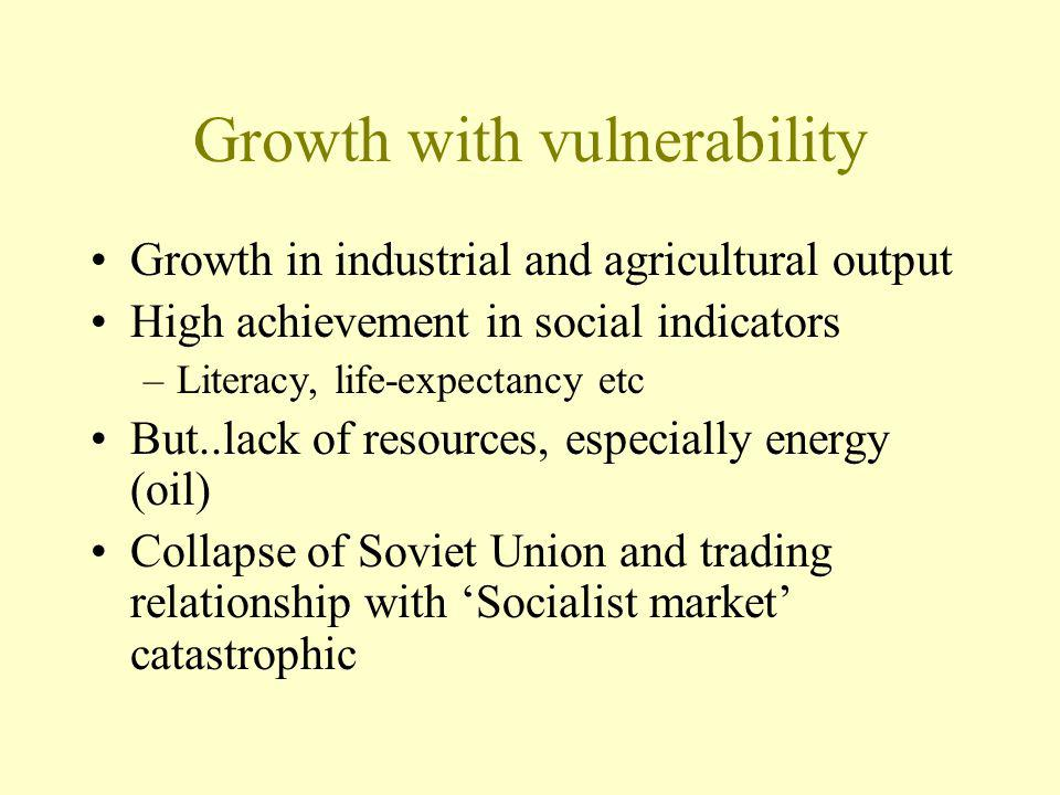 Growth with vulnerability Growth in industrial and agricultural output High achievement in social indicators –Literacy, life-expectancy etc But..lack of resources, especially energy (oil) Collapse of Soviet Union and trading relationship with Socialist market catastrophic