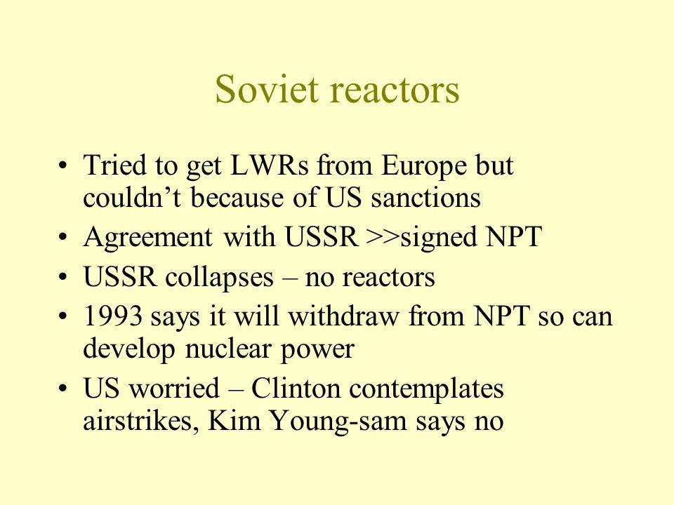 Soviet reactors Tried to get LWRs from Europe but couldnt because of US sanctions Agreement with USSR >>signed NPT USSR collapses – no reactors 1993 says it will withdraw from NPT so can develop nuclear power US worried – Clinton contemplates airstrikes, Kim Young-sam says no