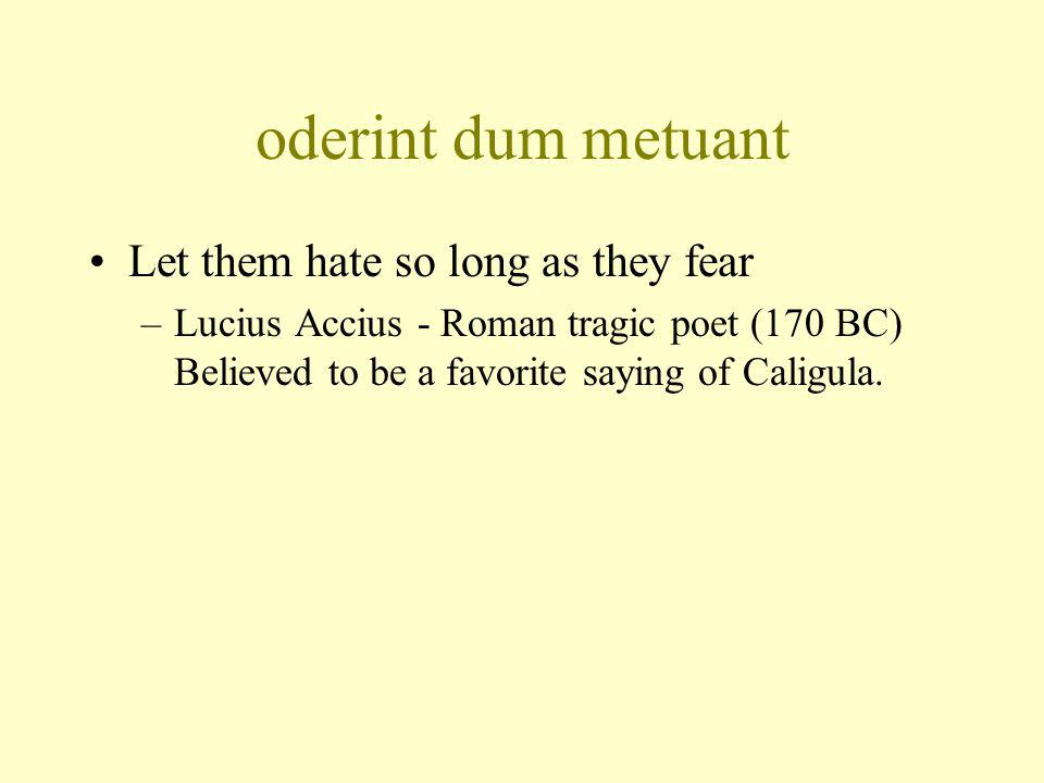 oderint dum metuant Let them hate so long as they fear –Lucius Accius - Roman tragic poet (170 BC) Believed to be a favorite saying of Caligula.